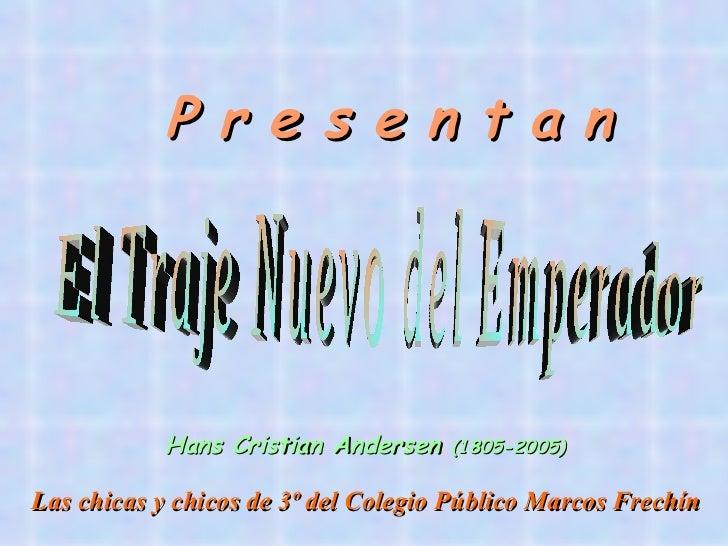 P r e s e n t a n           Hans Cristian Andersen    (1805-2005)Las chicas y chicos de 3º del Colegio Público Marcos Frec...