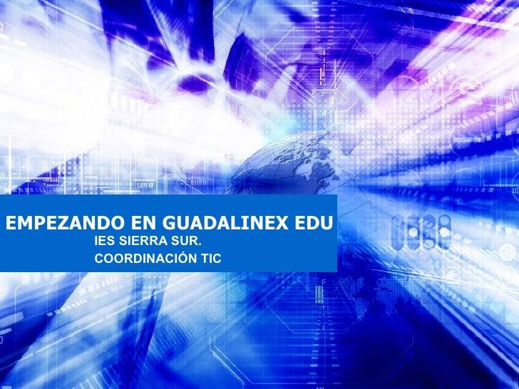 EMPEZANDO EN GUADALINEX EDU IES SIERRA SUR.  COORDINACIÓN TIC
