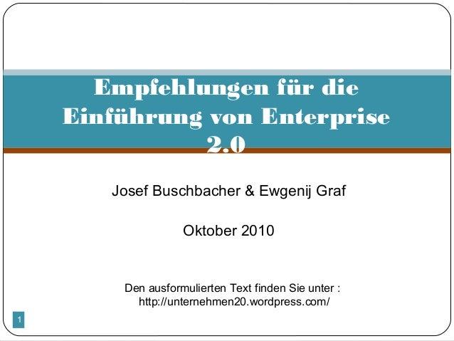 1  Josef Buschbacher & Ewgenij Graf  Oktober 2010 Empfehlungen für die Einführung von Enterprise 2.0 Den ausformulierten...