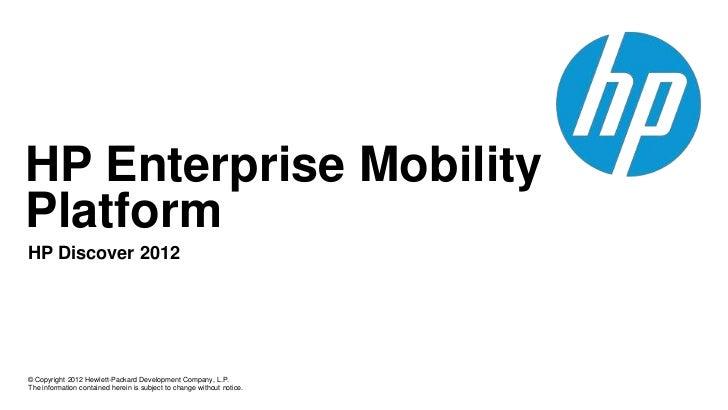 HP Enterprise MobilityPlatformHP Discover 2012© Copyright 2012 Hewlett-Packard Development Company, L.P.The information co...
