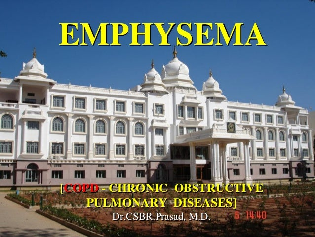 EMPHYSEMA[COPD - CHRONIC OBSTRUCTIVE    PULMONARY DISEASES]      Dr.CSBR.Prasad, M.D.