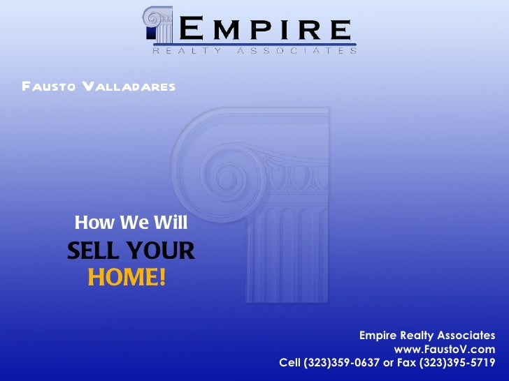 Fausto Valladares How We Will SELL YOUR HOME! Empire Realty Associates www.FaustoV.com Cell (323)359-0637 or Fax (323)395-...