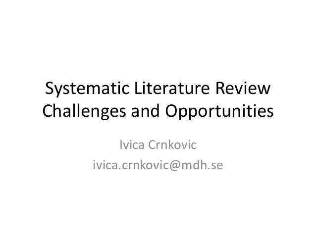 Systematic Literature ReviewChallenges and Opportunities           Ivica Crnkovic      ivica.crnkovic@mdh.se