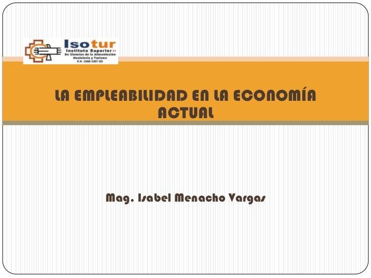 LA EMPLEABILIDAD EN LA ECONOMÍA             ACTUAL      Mag. Isabel Menacho Vargas