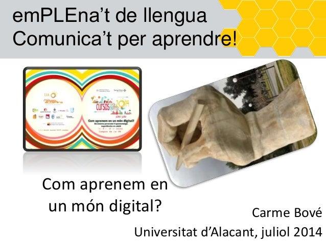 emPLEna't de llengua Comunica't per aprendre! Com aprenem en un món digital? Carme Bové Universitat d'Alacant, juliol 2014