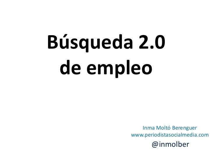 Búsqueda 2.0 de empleo           Inma Moltó Berenguer        www.periodistasocialmedia.com               @inmolber