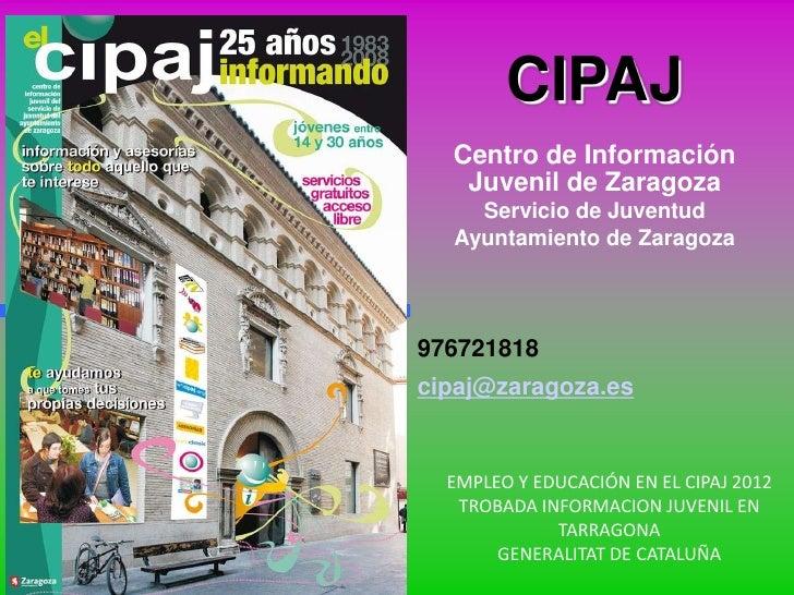 CIPAJ  Centro de Información   Juvenil de Zaragoza    Servicio de Juventud  Ayuntamiento de Zaragoza976721818cipaj@zaragoz...