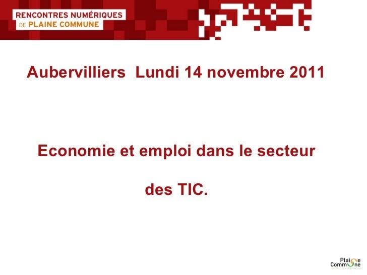Aubervilliers  Lundi 14 novembre 2011   Economie et emploi dans le secteur  des TIC.