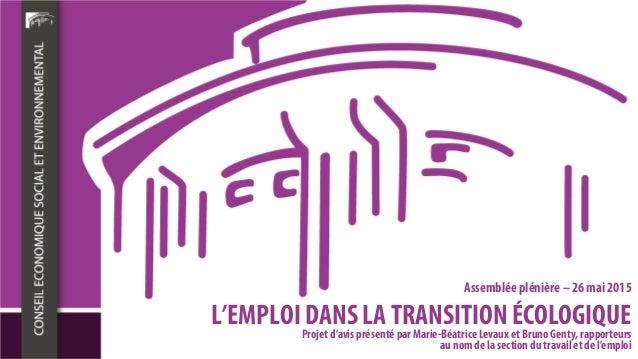 L'EMPLOI DANS LA TRANSITION ÉCOLOGIQUE Assemblée plénière – 26 mai 2015 Projet d'avis présenté par Marie-Béatrice Levaux e...
