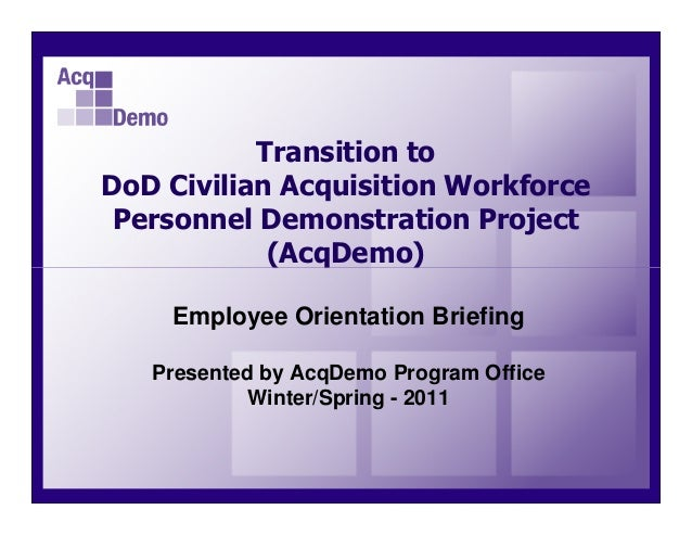 Transition toDoD Civilian Acquisition Workforce Personnel Demonstration Project            (AcqDemo)    Employee Orientati...