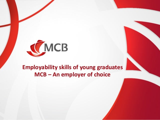 Employability	   skills	   of	   young	   graduates	    MCB	   –	   An	   employer	   of	   choice