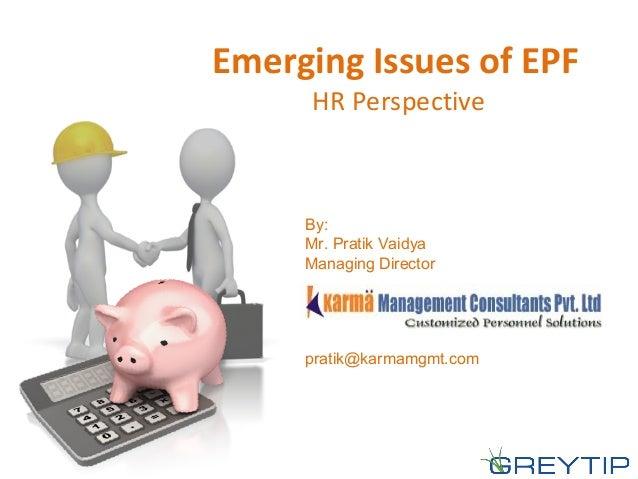 Emerging Issues of EPF HR Perspective By: Mr. Pratik Vaidya Managing Director pratik@karmamgmt.com