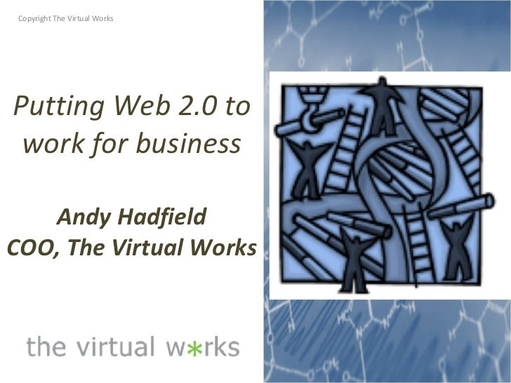 Putting Web 2.0 to work for business Andy Hadfield COO, The Virtual Works Copyright The Virtual Works