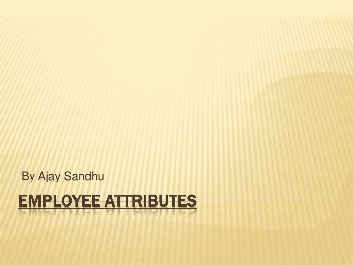 By Ajay SandhuEMPLOYEE ATTRIBUTES