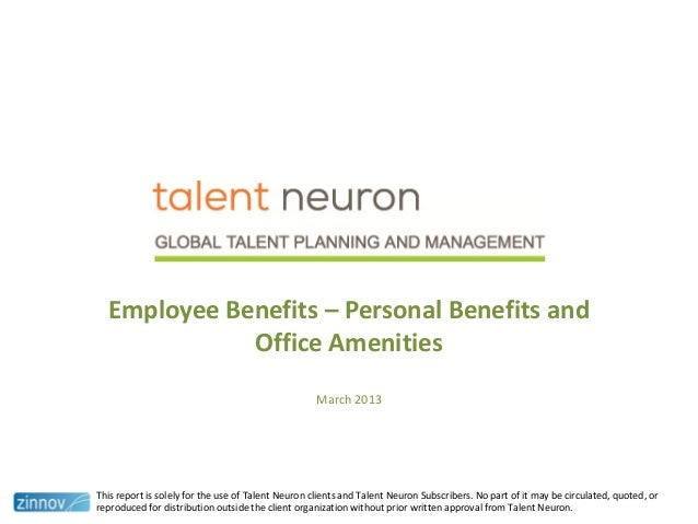 Employee Benefits – Personal Benefits andOffice AmenitiesMarch 2013This report is solely for the use of Talent Neuron clie...