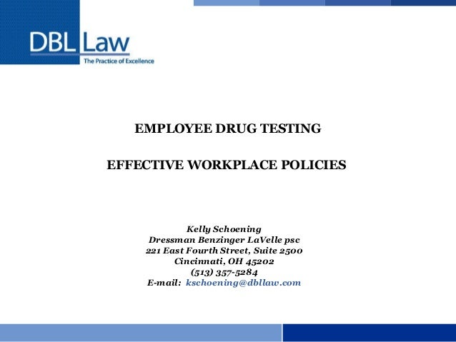 EMPLOYEE DRUG TESTING EFFECTIVE WORKPLACE POLICIES Kelly Schoening Dressman Benzinger LaVelle psc 221 East Fourth Street, ...