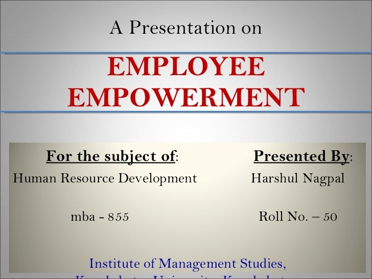 A Presentation on EMPLOYEE EMPOWERMENT For the subject of :  Presented By : Human Resource Development  Harshul Nagpal  mb...
