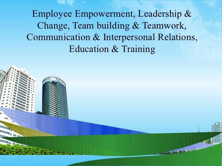 Employee Empowerment, Leadership &  Change, Team building & Teamwork,Communication & Interpersonal Relations,         Educ...