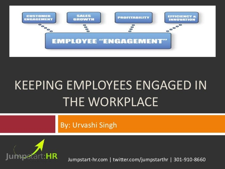 KEEPING EMPLOYEES ENGAGED IN       THE WORKPLACE      By: Urvashi Singh        Jumpstart-hr.com | twitter.com/jumpstarthr ...