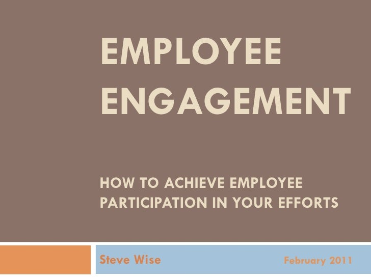 EMPLOYEEENGAGEMENTHOW TO ACHIEVE EMPLOYEEPARTICIPATION IN YOUR EFFORTSSteve Wise            February 2011