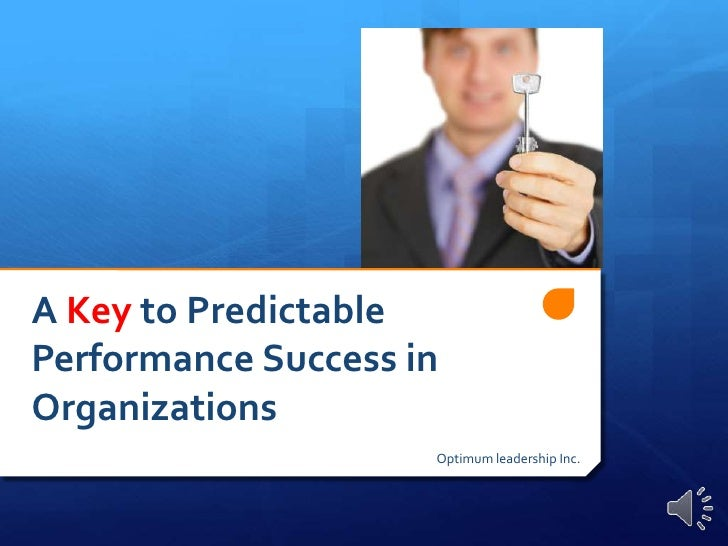A Key to Predictable Performance Success in Organizations<br />Optimum leadership Inc.<br />