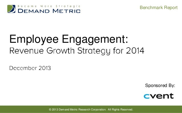 Benchmark Report  Employee Engagement:  Sponsored By:  © 2013 Demand Metric Research Corporation. All Rights Reserved.