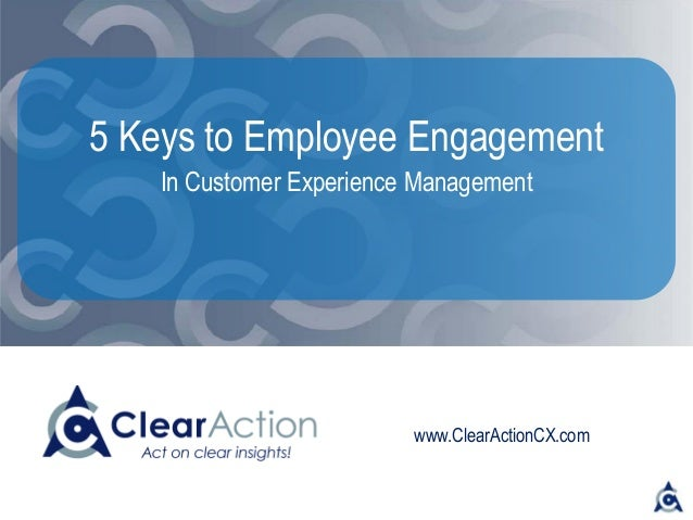 www.ClearActionCX.com 5 Keys to Employee Engagement In Customer Experience Management