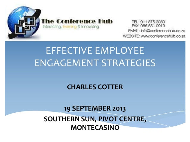 EFFECTIVE EMPLOYEE ENGAGEMENT STRATEGIES CHARLES COTTER 19 SEPTEMBER 2013 SOUTHERN SUN, PIVOT CENTRE, MONTECASINO