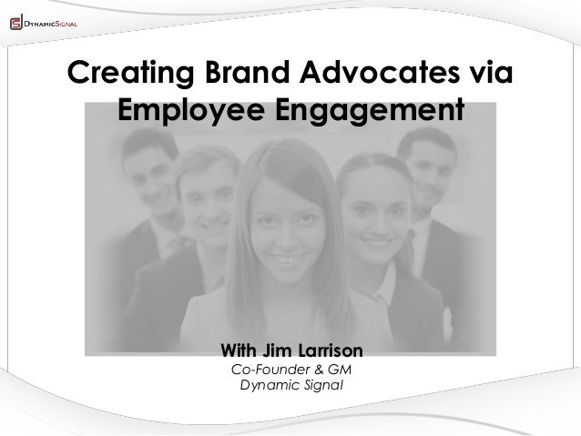 All Content Company Confidential ©2013 Dynamic SignalCreating Brand Advocates viaEmployee EngagementWith Jim LarrisonCo-Fo...