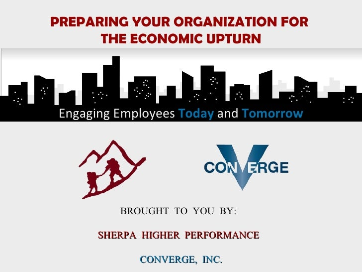 Engaging Employees   Today  and   Tomorrow PREPARING YOUR ORGANIZATION FOR  THE ECONOMIC UPTURN BROUGHT TO YOU BY:  SHERPA...