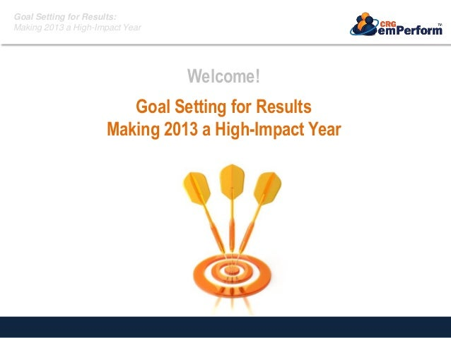 Goal Setting for Results: Making 2013 a High-Impact Year Welcome! Goal Setting for Results Making 2013 a High-Impact Year