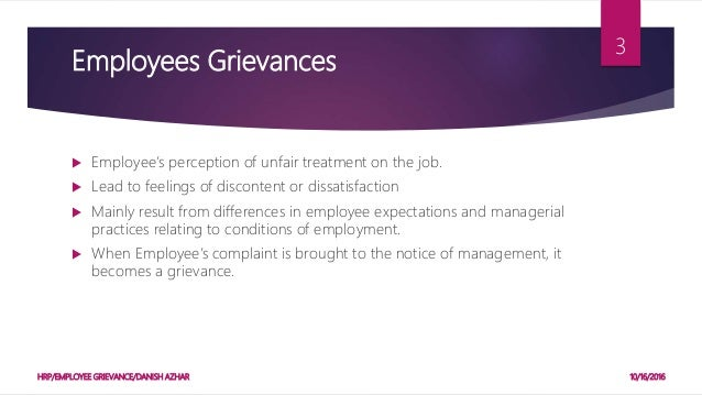 employee grievances A grievance may be any genuine or imaginary feeling of dissatisfaction or injustice that certain employees experience about their job, such as the job's management policies and procedures.
