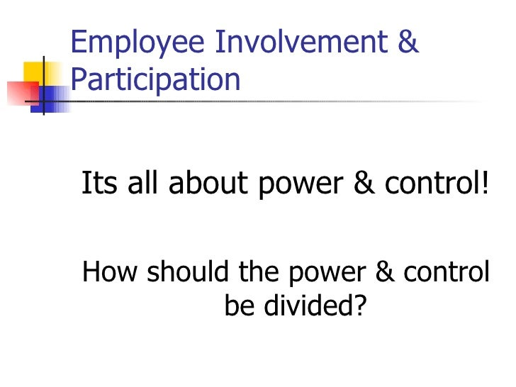 Employee Involvement & Participation <ul><li>Its all about power & control! </li></ul><ul><li>How should the power & contr...