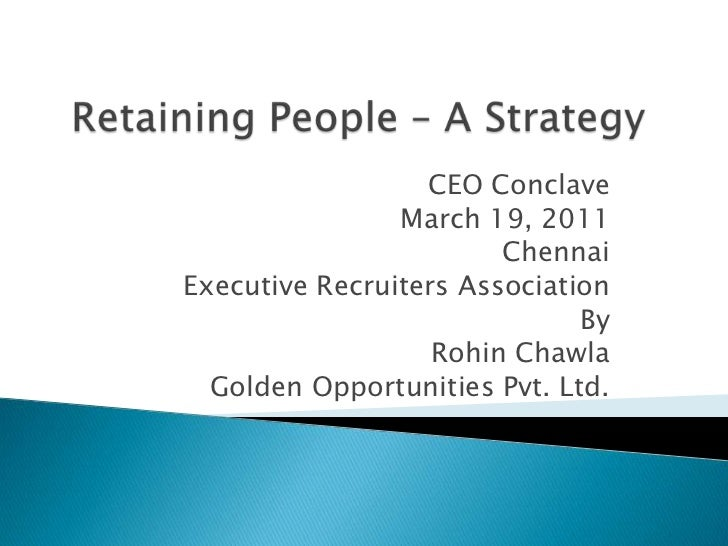 Retaining People – A Strategy<br />CEO Conclave <br />March 19, 2011<br />Chennai<br />Executive Recruiters Association<br...