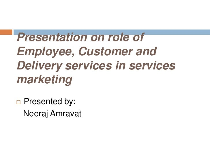 Presentation on role ofEmployee, Customer andDelivery services in servicesmarketing   Presented by:    Neeraj Amravat
