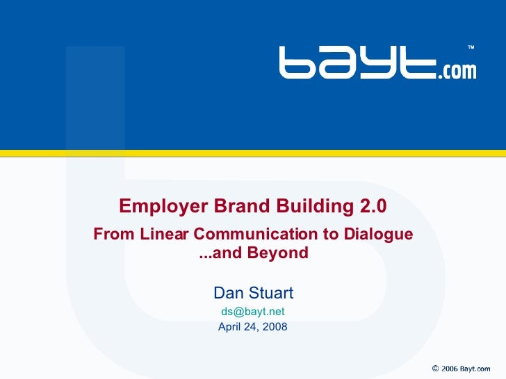 Dan Stuart [email_address] April 24, 2008 Employer Brand Building 2.0 From Linear Communication to Dialogue ...and Beyond