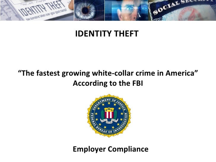 "IDENTITY THEFT   "" The fastest growing white-collar crime in America"" According to the FBI Employer Compliance"