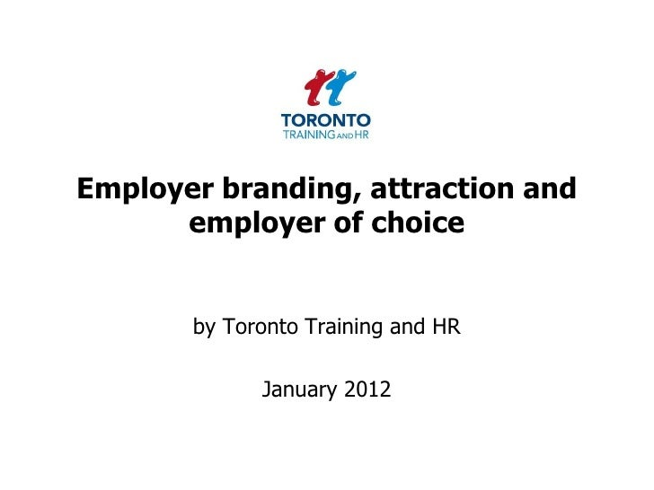 Employer branding, attraction and      employer of choice       by Toronto Training and HR             January 2012