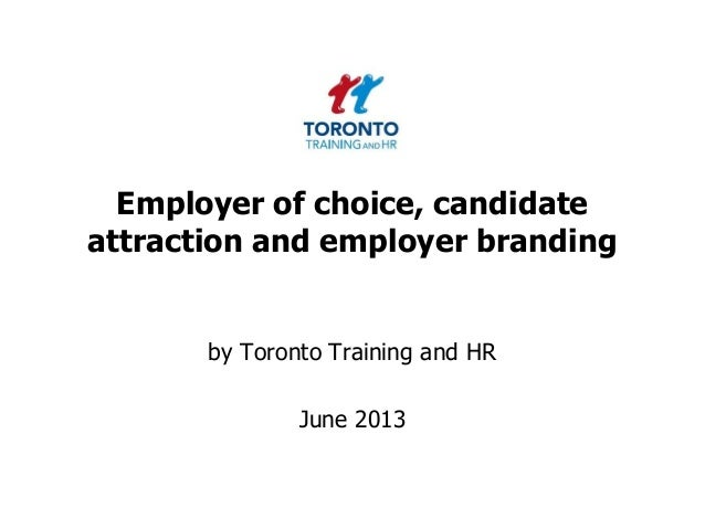 Employer of choice, candidateattraction and employer brandingby Toronto Training and HRJune 2013