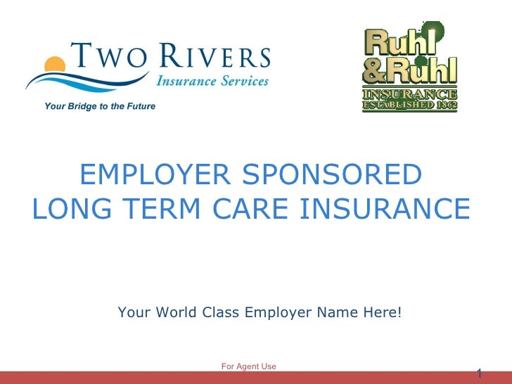 EMPLOYER SPONSORED  LONG TERM CARE INSURANCE  <ul><li>Your World Class Employer Name Here! </li></ul>For Agent Use Only