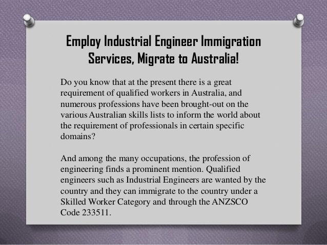 Employ Industrial Engineer Immigration Services, Migrate to Australia! Do you know that at the present there is a great re...