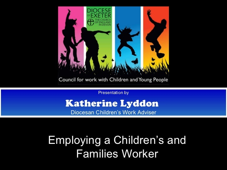 Presentation by Katherine Lyddon   Diocesan Children's Work Adviser Employing a Children's and Families Worker