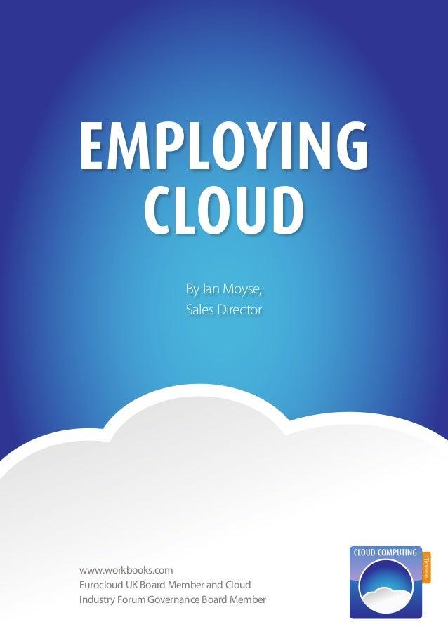 1EmployingCloudBy Ian Moyse,Sales Directorwww.workbooks.comEurocloud UK Board Member and CloudIndustry Forum Governance Bo...