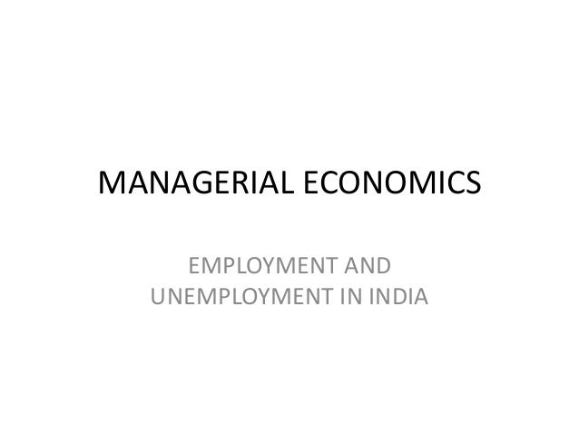 MANAGERIAL ECONOMICS    EMPLOYMENT AND  UNEMPLOYMENT IN INDIA