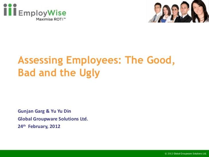 Assessing Employees: The Good, Bad and the Ugly  Gunjan Garg & Yu Yu Din Global Groupware Solutions Ltd. 24 th   February...