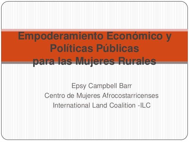 Empoderamiento Económico y Políticas Públicas para las Mujeres Rurales Epsy Campbell Barr Centro de Mujeres Afrocostarrice...