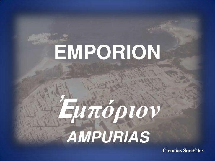 EMPORION<br />Ἐμπόριον<br />AMPURIAS<br />Ciencias Soci@les<br />