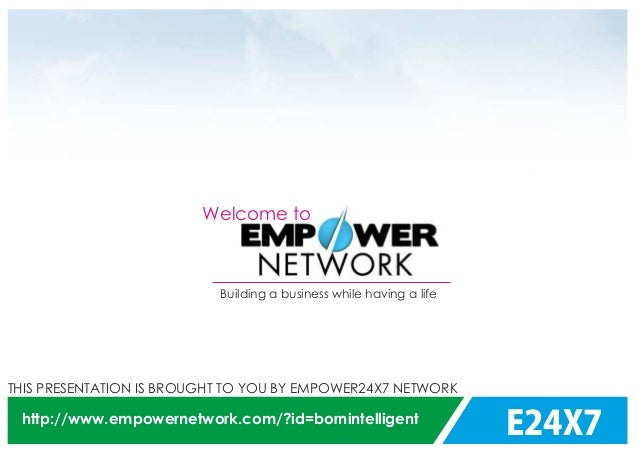 E24X7 THIS PRESENTATION IS BROUGHT TO YOU BY EMPOWER24X7 NETWORK http://www.empowernetwork.com/?id=bornintelligent Welcome...