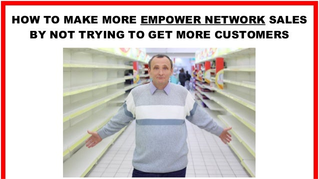 HOW TO MAKE MORE EMPOWER NETWORK SALES BY NOT TRYING TO GET MORE CUSTOMERS