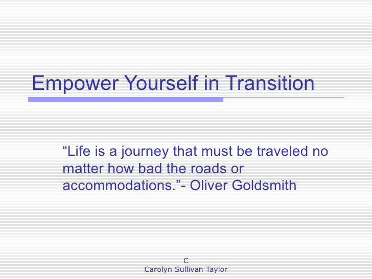 "Empower Yourself in Transition ""Life is a journey that must be traveled no matter how bad the roads or accommodations.""- O..."